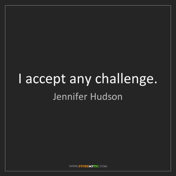 Jennifer Hudson: I accept any challenge.