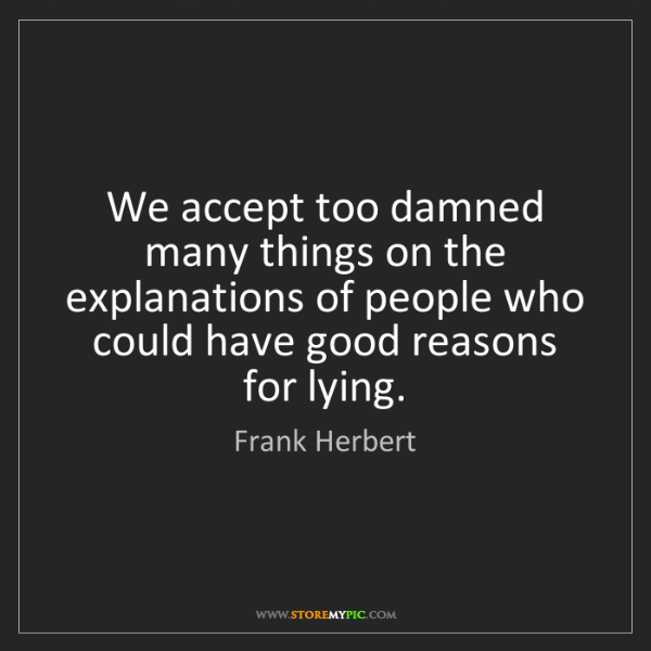 Frank Herbert: We accept too damned many things on the explanations...