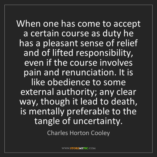 Charles Horton Cooley: When one has come to accept a certain course as duty...