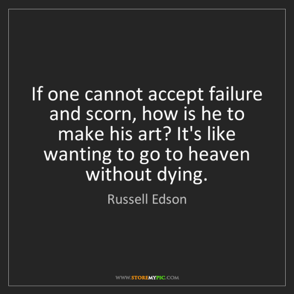Russell Edson: If one cannot accept failure and scorn, how is he to...