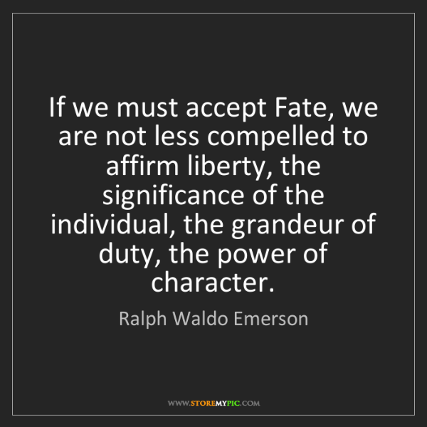 Ralph Waldo Emerson: If we must accept Fate, we are not less compelled to...
