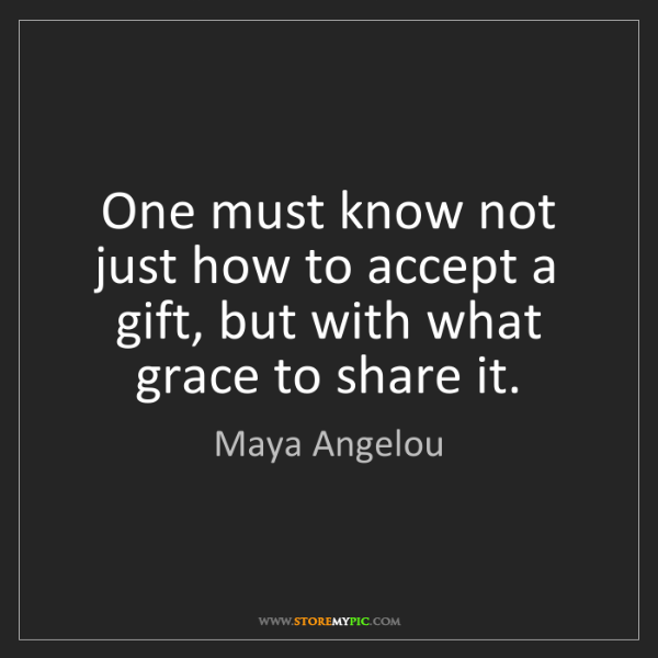 Maya Angelou: One must know not just how to accept a gift, but with...