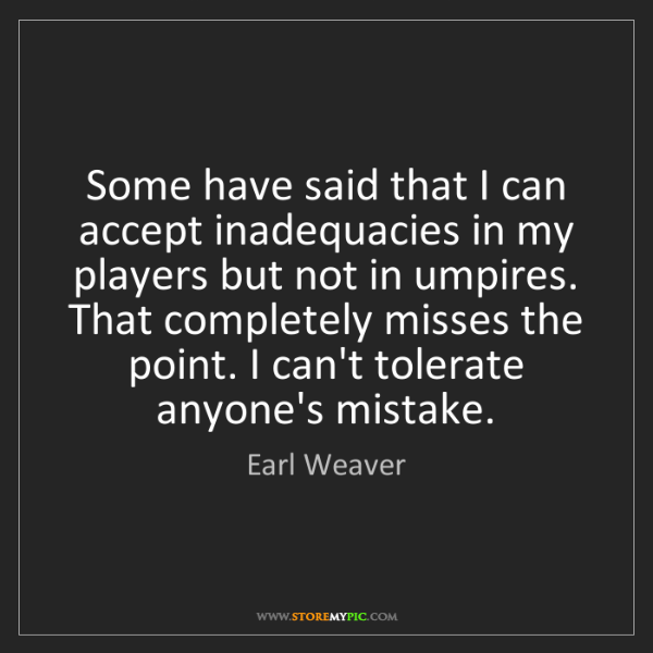 Earl Weaver: Some have said that I can accept inadequacies in my players...