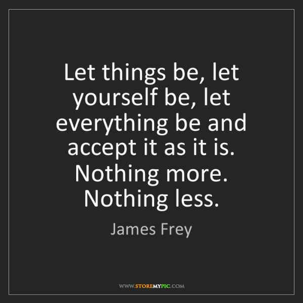 James Frey: Let things be, let yourself be, let everything be and...