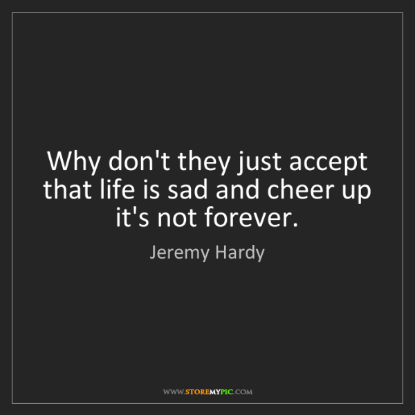 Jeremy Hardy: Why don't they just accept that life is sad and cheer...
