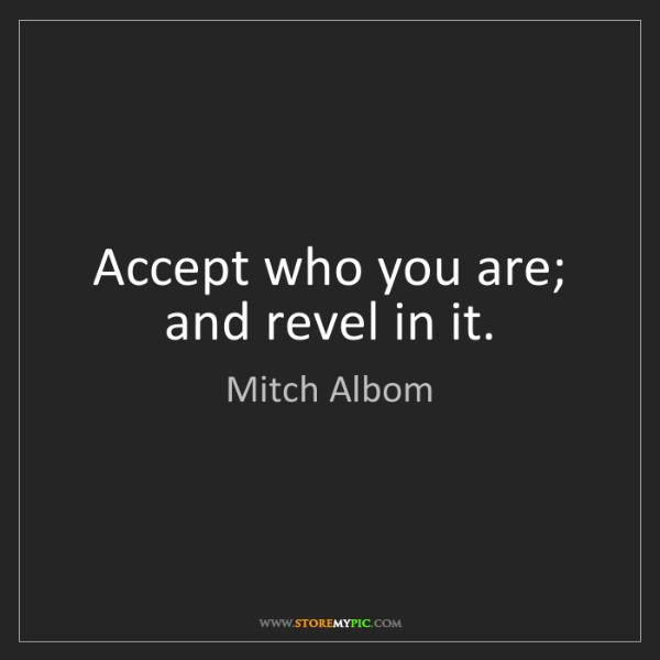 Mitch Albom: Accept who you are; and revel in it.