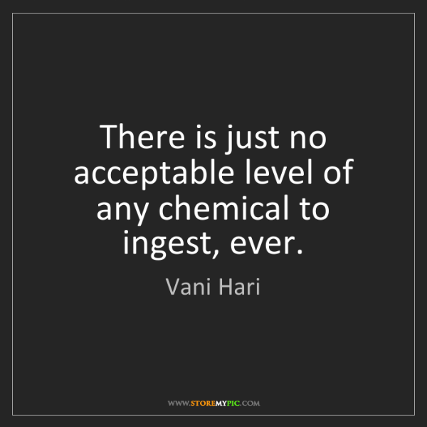 Vani Hari: There is just no acceptable level of any chemical to...