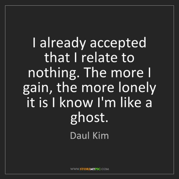 Daul Kim: I already accepted that I relate to nothing. The more...