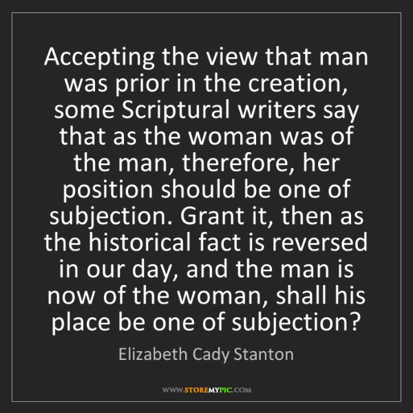 Elizabeth Cady Stanton: Accepting the view that man was prior in the creation,...