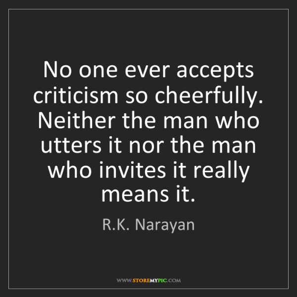 R.K. Narayan: No one ever accepts criticism so cheerfully. Neither...
