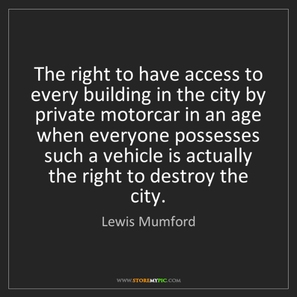 Lewis Mumford: The right to have access to every building in the city...