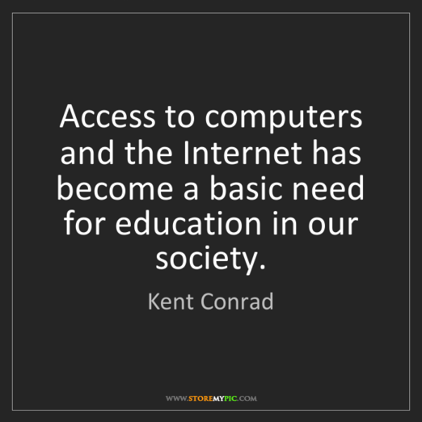 Kent Conrad: Access to computers and the Internet has become a basic...