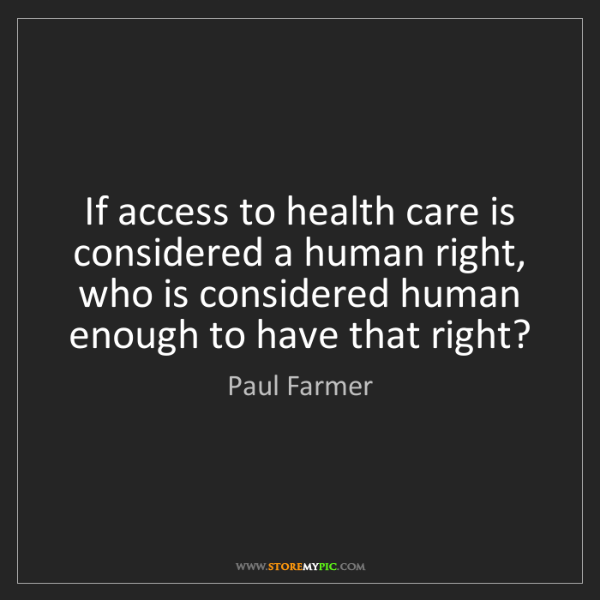 Paul Farmer: If access to health care is considered a human right,...