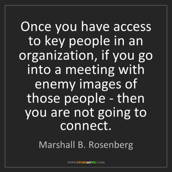 Marshall B. Rosenberg: Once you have access to key people in an organization,...
