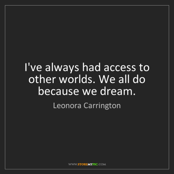 Leonora Carrington: I've always had access to other worlds. We all do because...