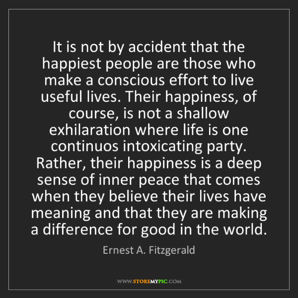 Ernest A. Fitzgerald: It is not by accident that the happiest people are those...