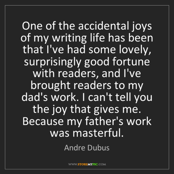 Andre Dubus: One of the accidental joys of my writing life has been...
