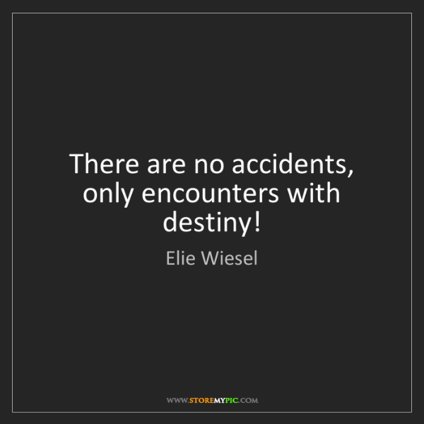 Elie Wiesel: There are no accidents, only encounters with destiny!