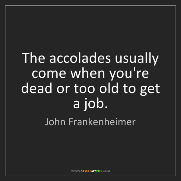 John Frankenheimer: The accolades usually come when you're dead or too old...