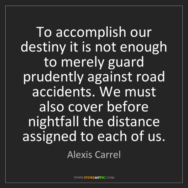 Alexis Carrel: To accomplish our destiny it is not enough to merely...
