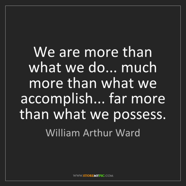 William Arthur Ward: We are more than what we do... much more than what we...