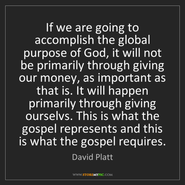 David Platt: If we are going to accomplish the global purpose of God,...