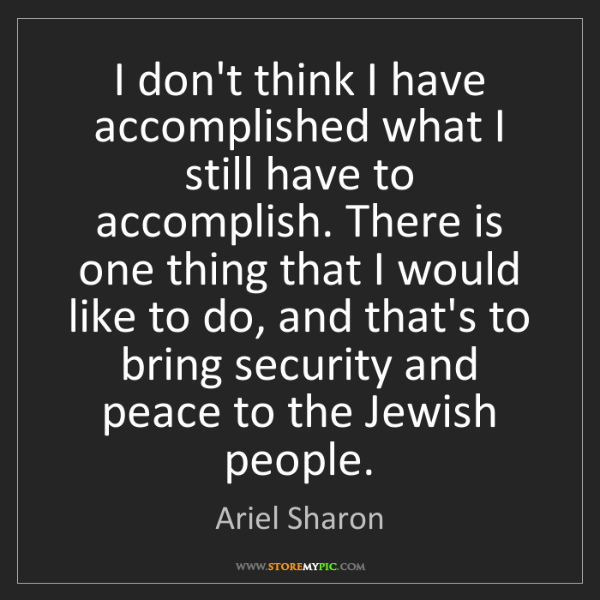 Ariel Sharon: I don't think I have accomplished what I still have to...
