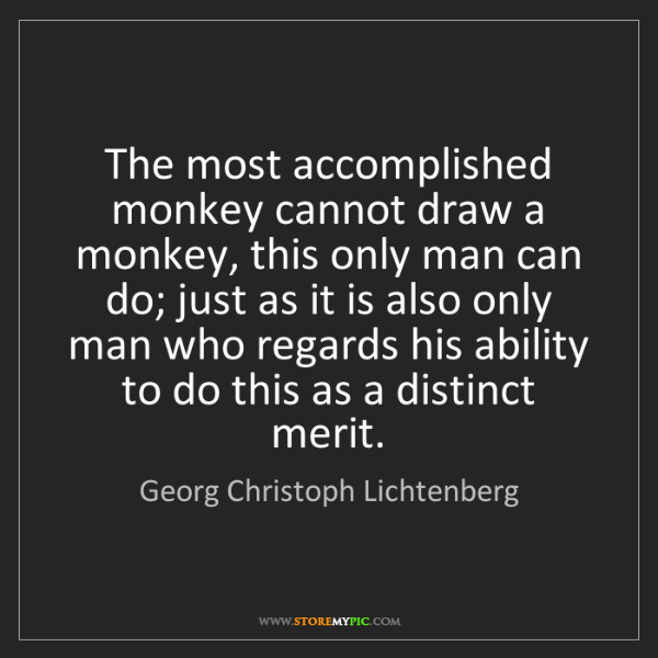 Georg Christoph Lichtenberg: The most accomplished monkey cannot draw a monkey, this...