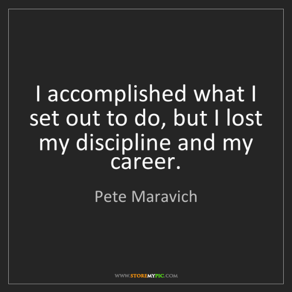 Pete Maravich: I accomplished what I set out to do, but I lost my discipline...
