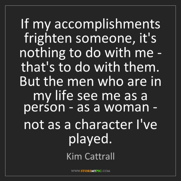 Kim Cattrall: If my accomplishments frighten someone, it's nothing...