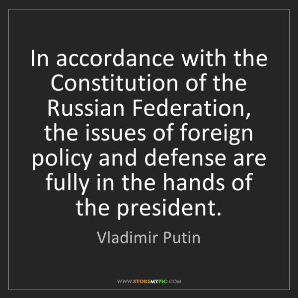 Vladimir Putin: In accordance with the Constitution of the Russian Federation,...