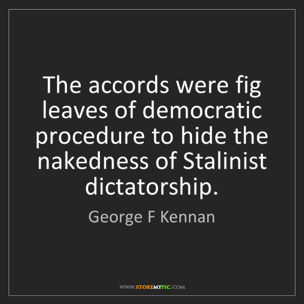 George F Kennan: The accords were fig leaves of democratic procedure to...