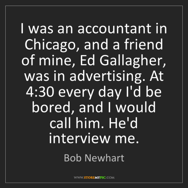 Bob Newhart: I was an accountant in Chicago, and a friend of mine,...