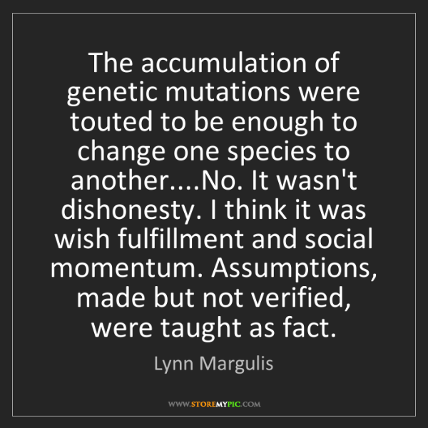Lynn Margulis: The accumulation of genetic mutations were touted to...