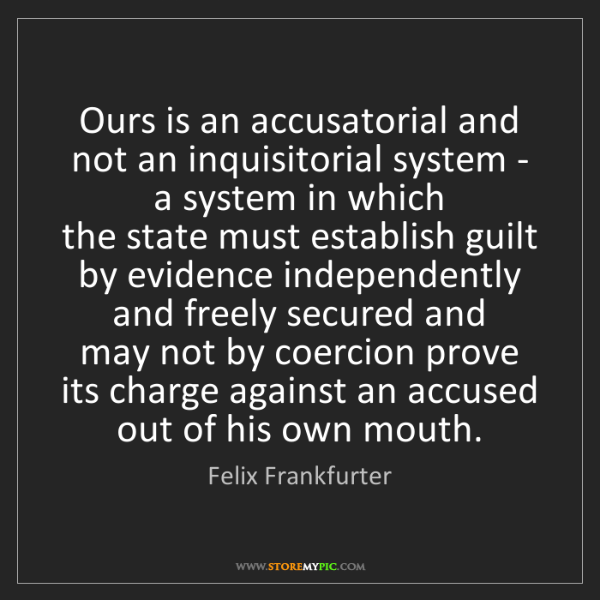 Felix Frankfurter: Ours is an accusatorial and not an inquisitorial system...