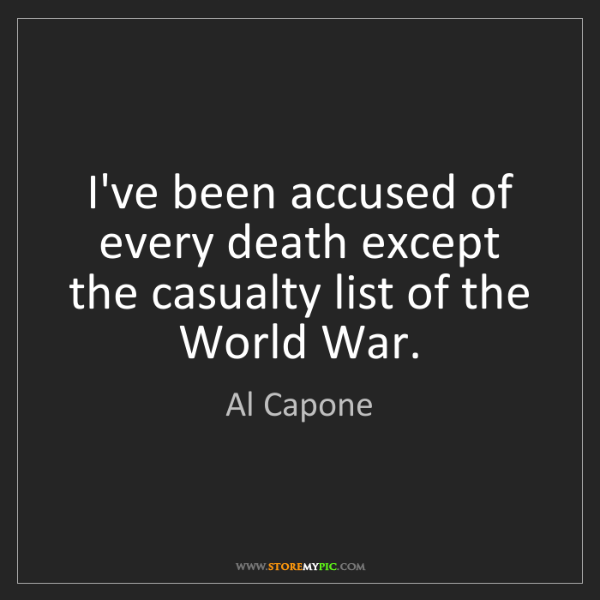 Al Capone: I've been accused of every death except the casualty...