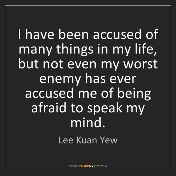 Lee Kuan Yew: I have been accused of many things in my life, but not...