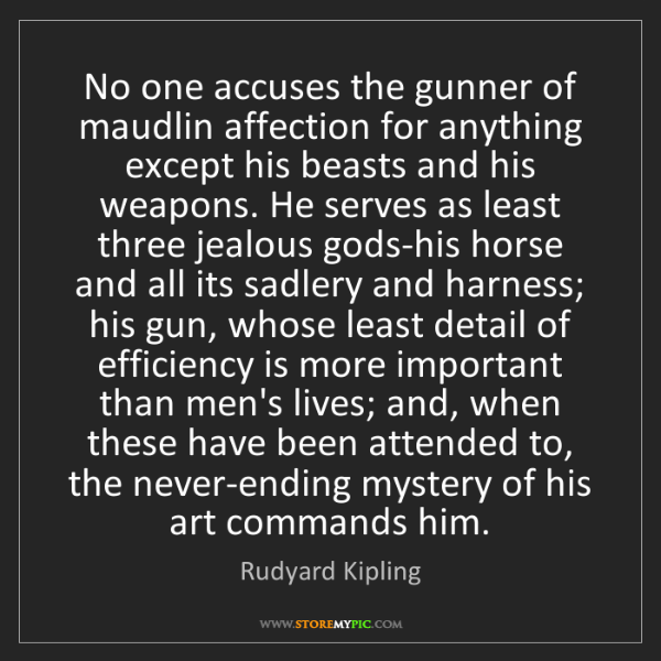 Rudyard Kipling: No one accuses the gunner of maudlin affection for anything...