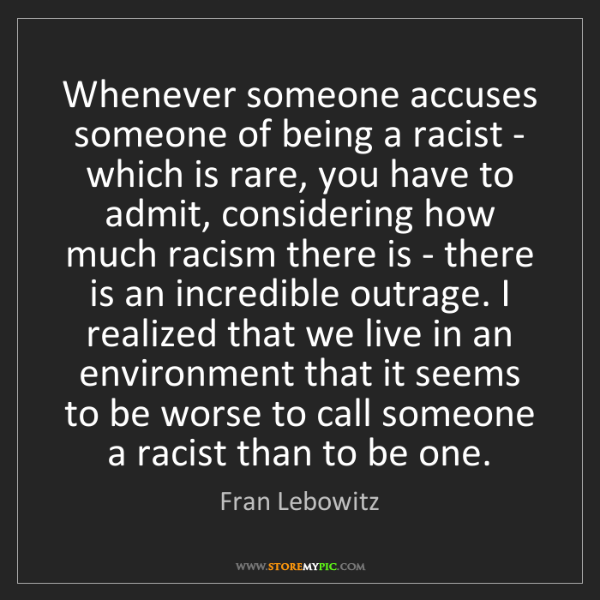 Fran Lebowitz: Whenever someone accuses someone of being a racist -...