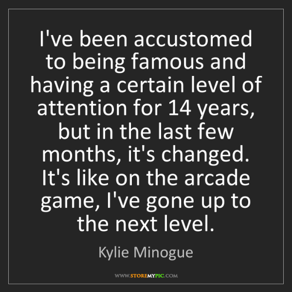 Kylie Minogue: I've been accustomed to being famous and having a certain...