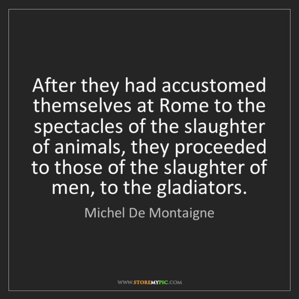 Michel De Montaigne: After they had accustomed themselves at Rome to the spectacles...