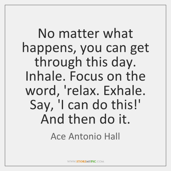 No matter what happens, you can get through this day. Inhale. Focus ...