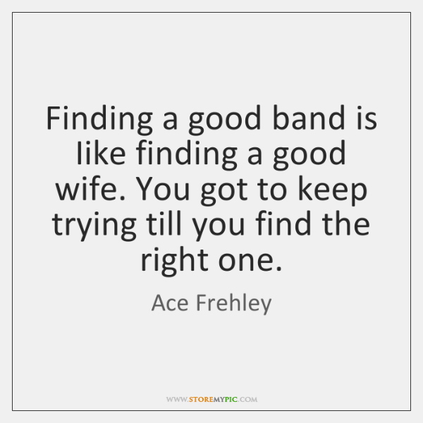 Finding a good band is Iike finding a good wife. You got ...