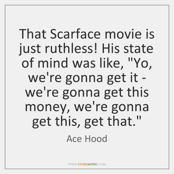"""That Scarface movie is just ruthless! His state of mind was like, """"..."""