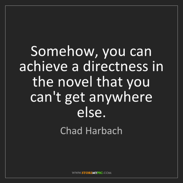 Chad Harbach: Somehow, you can achieve a directness in the novel that...