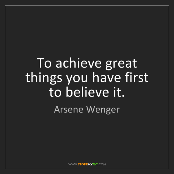 Arsene Wenger: To achieve great things you have first to believe it.