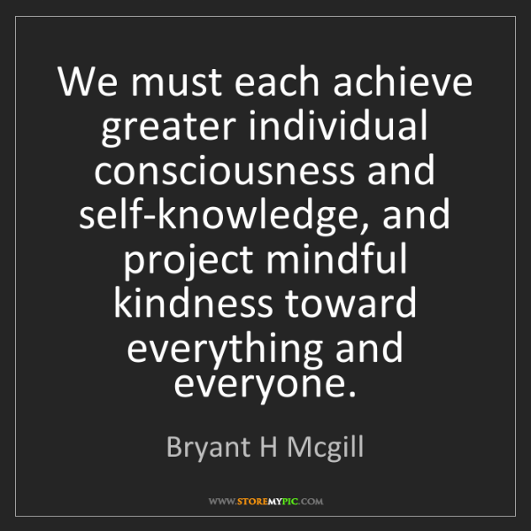 Bryant H Mcgill: We must each achieve greater individual consciousness...