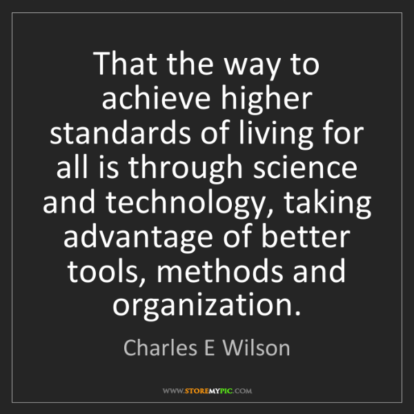 Charles E Wilson: That the way to achieve higher standards of living for...
