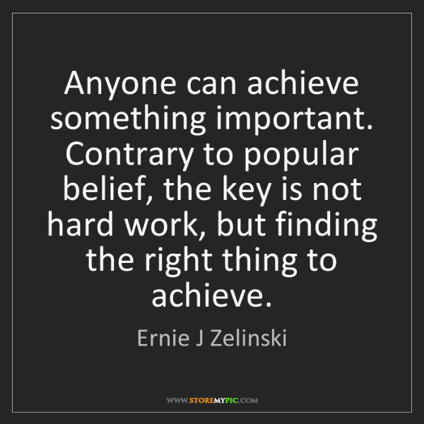 Ernie J Zelinski: Anyone can achieve something important. Contrary to popular...