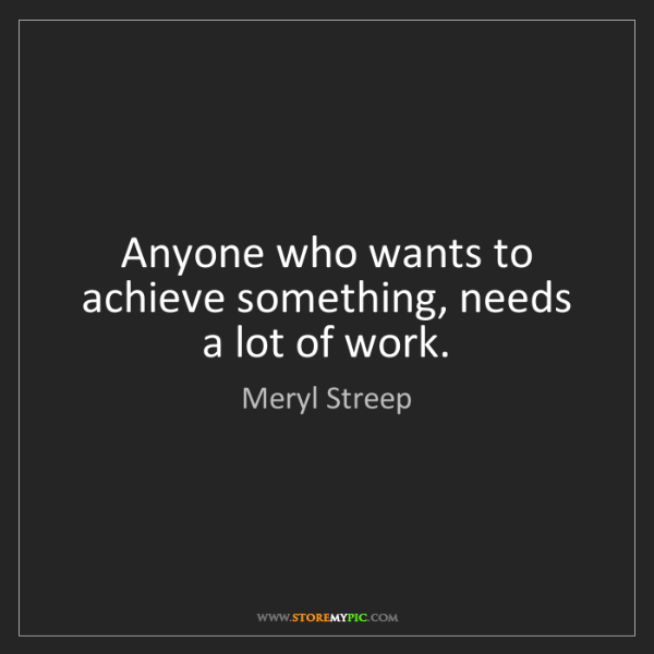 Meryl Streep: Anyone who wants to achieve something, needs a lot of...